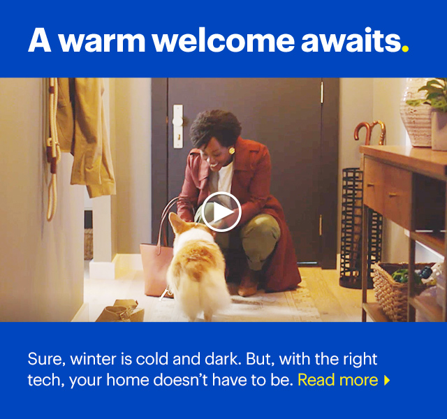 A warm welcome awaits. Sure winter is cold, but with the right tech your home doesn't have to be.