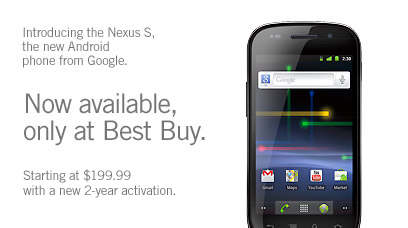 Introducing the Nexus S, the new Android phone from Google. NOW AVAILABLE ONLY AT BEST BUY. Starting at $199.99 with a new 2-year activation.
