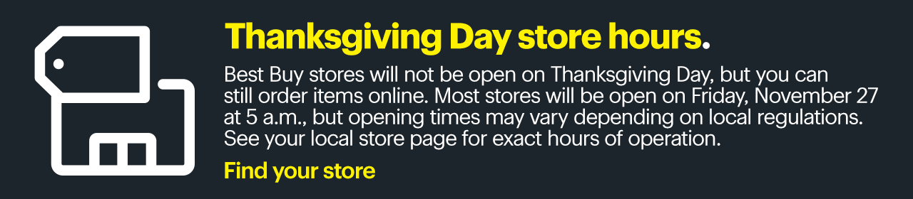 Thanksgiving Day store hours. Best Buy stores will not be open on Thanksgiving Day, but you can still order items online. Most stores will be open on Friday, November 27 at 5 a.m., but opening times may vary depending on local regulations. See your local store page for exact hours of operation. Find your store.