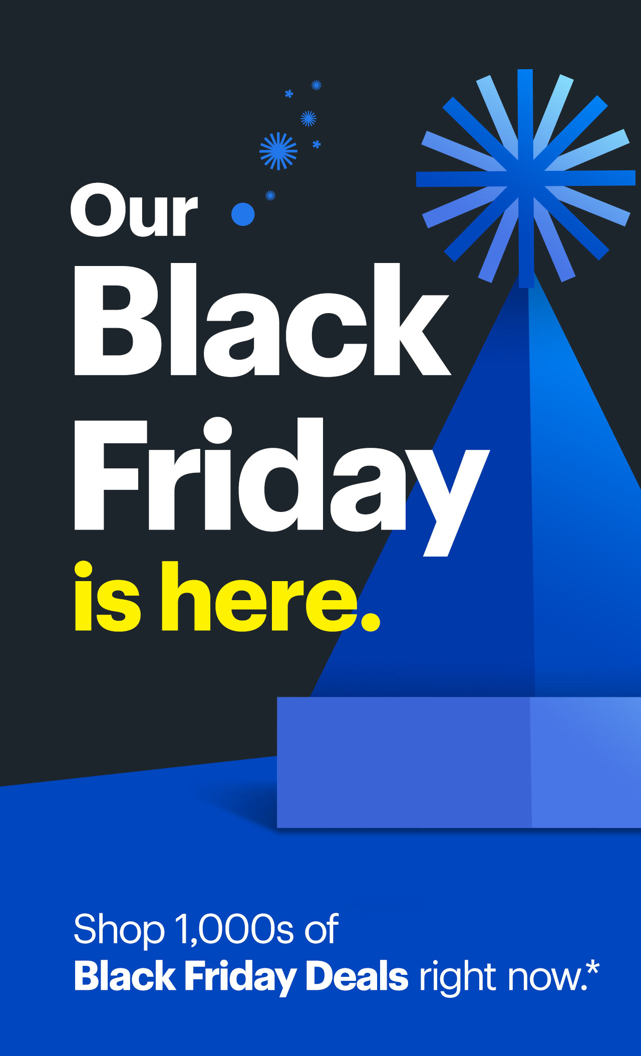 Our Black Friday is here. Shop thousands of Black Friday deals right now. Reference disclaimer.